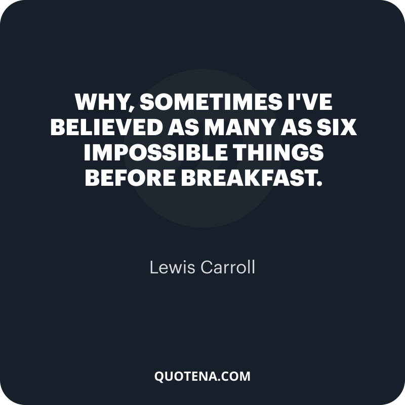 """""""Why, sometimes I've believed as many as six impossible things before breakfast."""" – Lewis Carroll"""