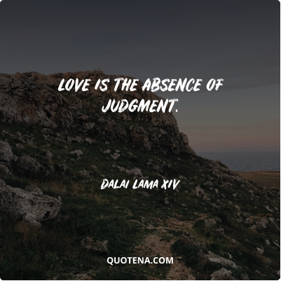 """""""Love is the absence of judgment."""" – Dalai Lama XIV"""