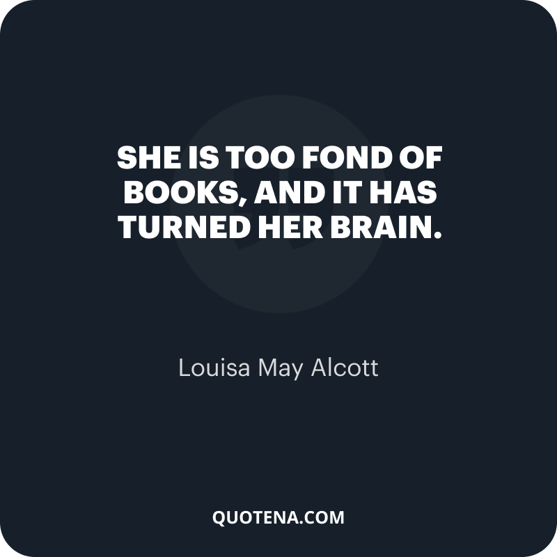 """""""She is too fond of books, and it has turned her brain."""" – Louisa May Alcott"""