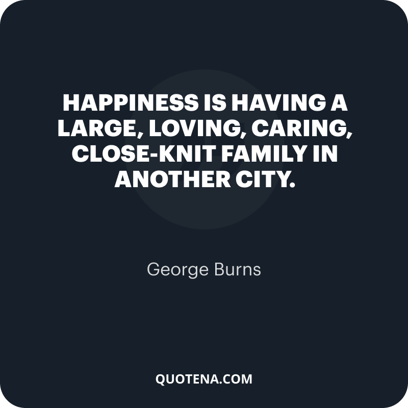 """""""Happiness is having a large, loving, caring, close-knit family in another city."""" – George Burns"""