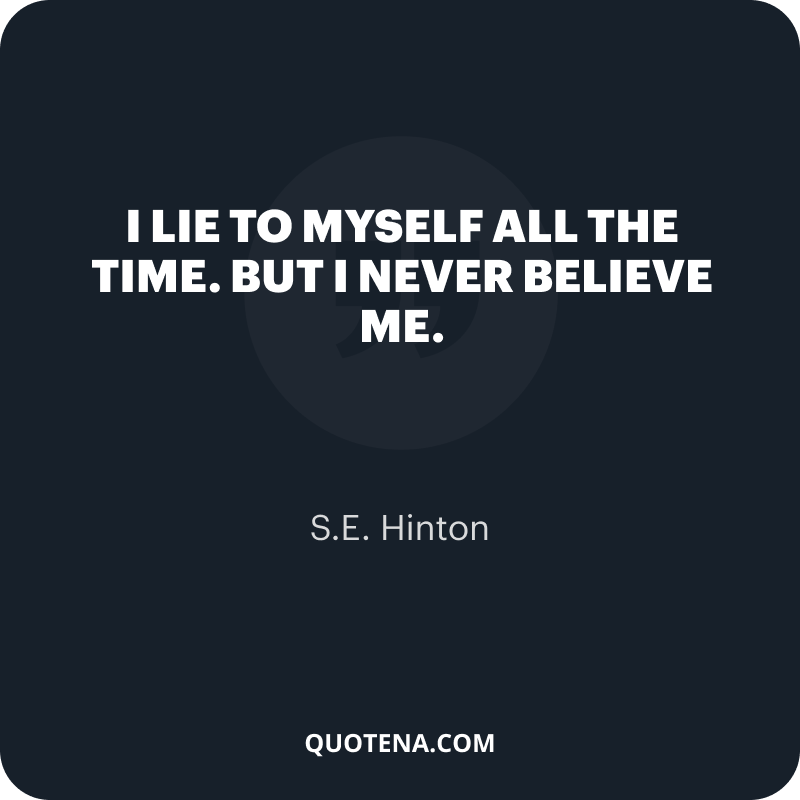 """""""I lie to myself all the time. But I never believe me."""" – S.E. Hinton"""