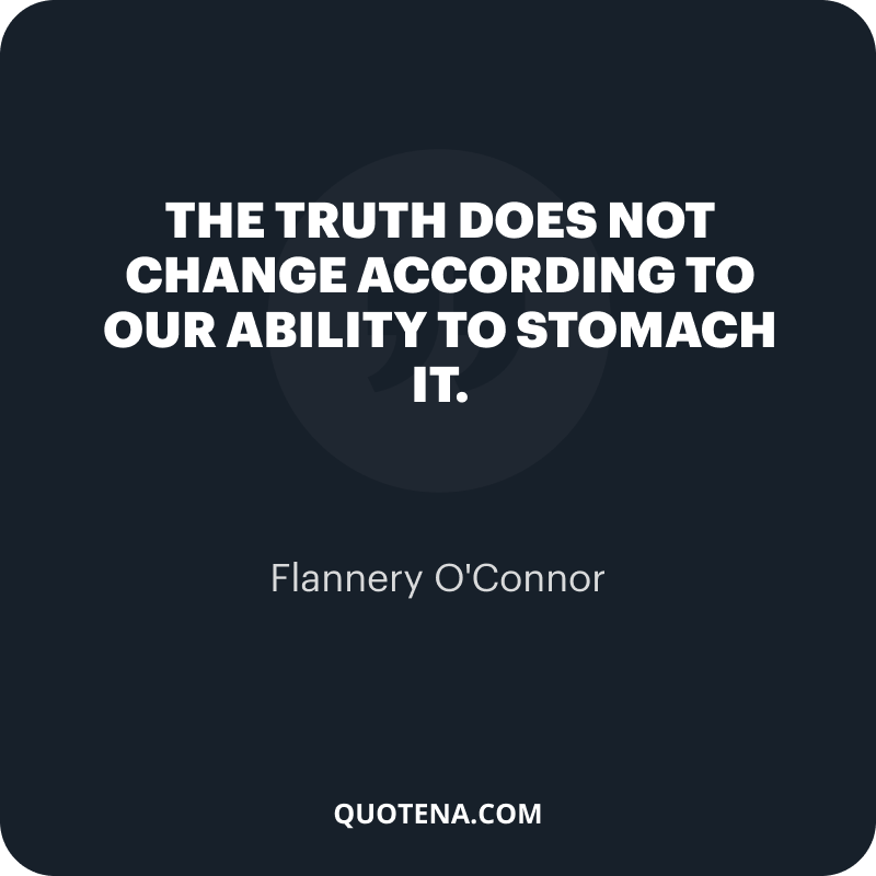 """""""The truth does not change according to our ability to stomach it."""" – Flannery O'Connor"""