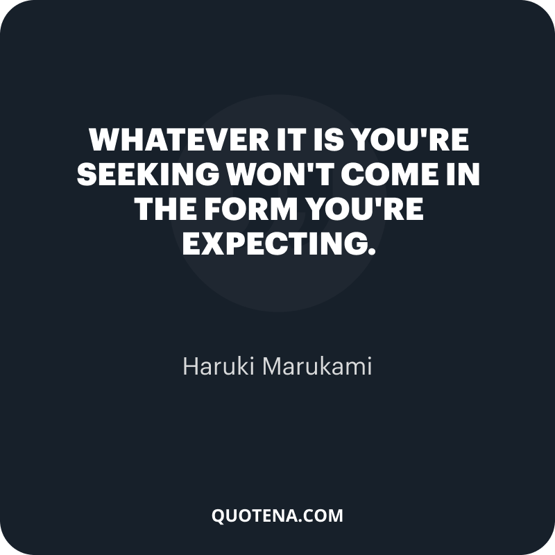 """""""Whatever it is you're seeking won't come in the form you're expecting."""" – Haruki Marukami"""