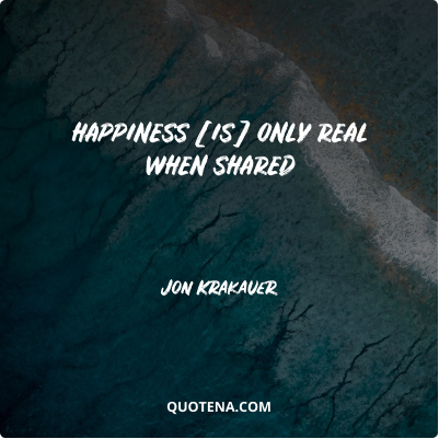 """""""Happiness [is] only real when shared"""" – Jon Krakauer"""