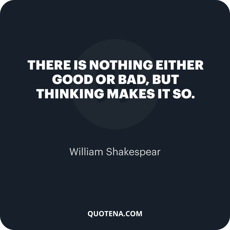 """""""There is nothing either good or bad, but thinking makes it so."""" – William Shakespear"""
