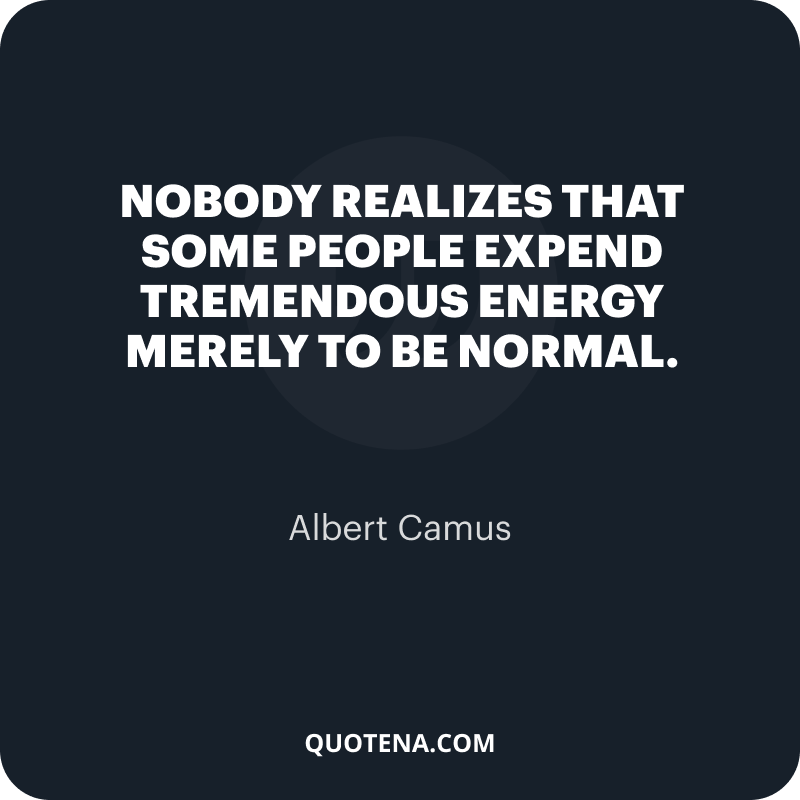 """""""Nobody realizes that some people expend tremendous energy merely to be normal."""" – Albert Camus"""