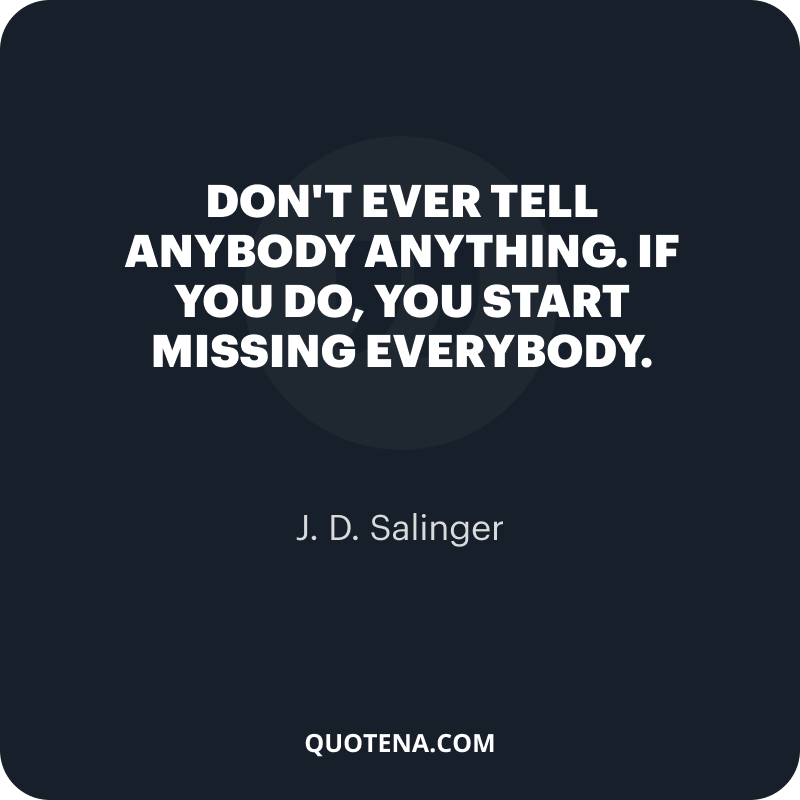 """""""Don't ever tell anybody anything. If you do, you start missing everybody."""" – J. D. Salinger"""
