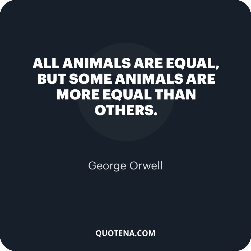 """""""All animals are equal, but some animals are more equal than others."""" – George Orwell"""