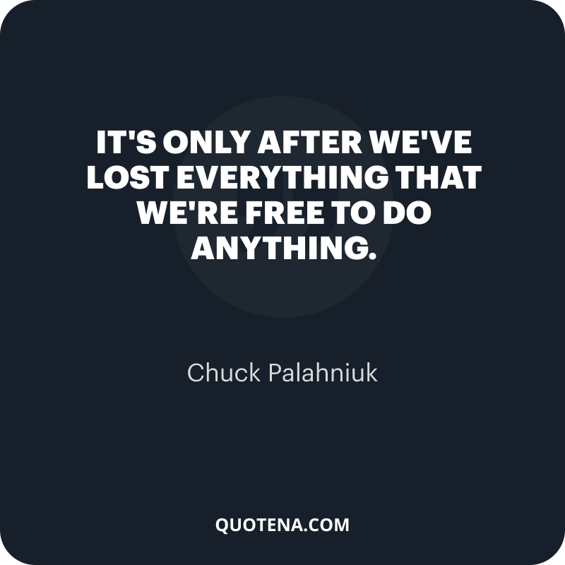 """""""It's only after we've lost everything that we're free to do anything."""" – Chuck Palahniuk"""
