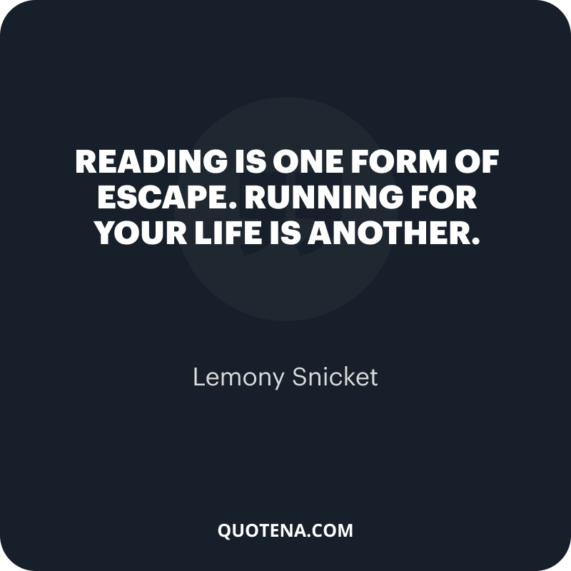 """""""Reading is one form of escape. Running for your life is another."""" – Lemony Snicket"""