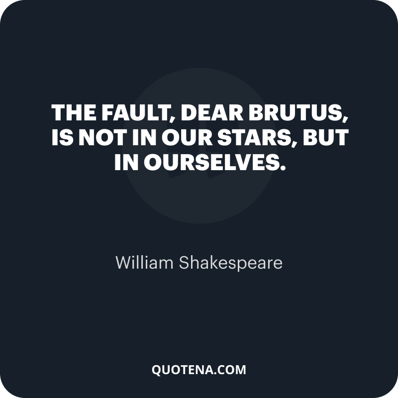 """""""The fault, dear Brutus, is not in our stars, but in ourselves."""" – William Shakespeare"""