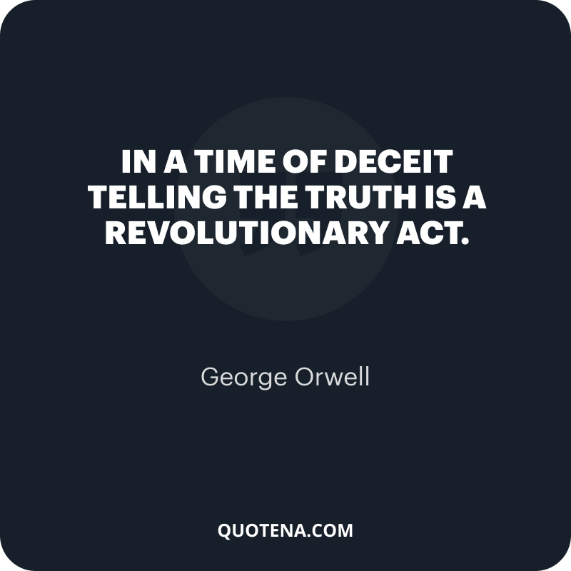 """""""In a time of deceit telling the truth is a revolutionary act."""" – George Orwell"""