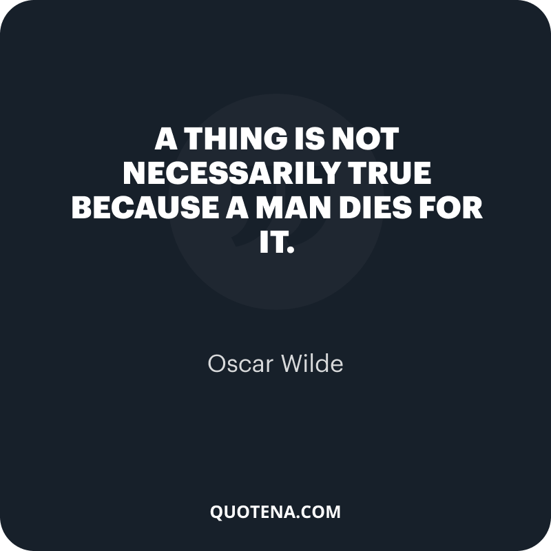 """""""A thing is not necessarily true because a man dies for it."""" – Oscar Wilde"""