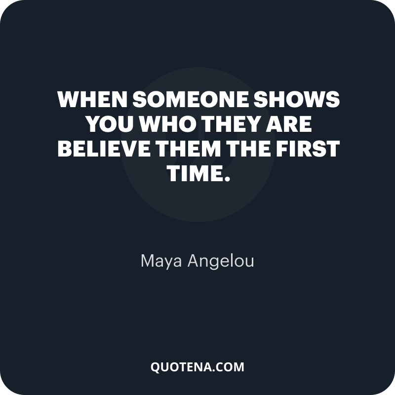 """""""When someone shows you who they are believe them the first time."""" – Maya Angelou"""