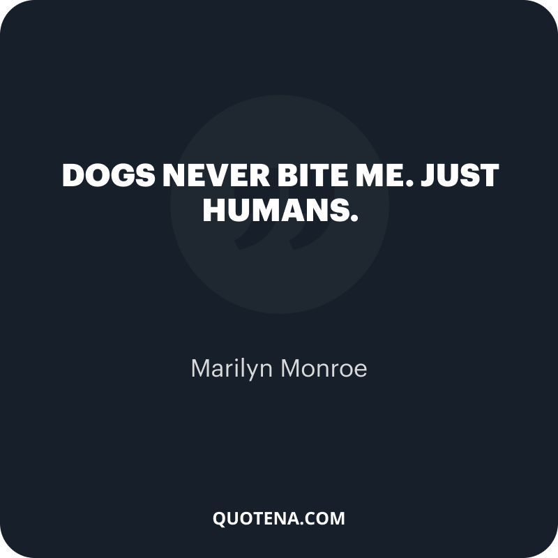 """""""Dogs never bite me. Just humans."""" – Marilyn Monroe"""
