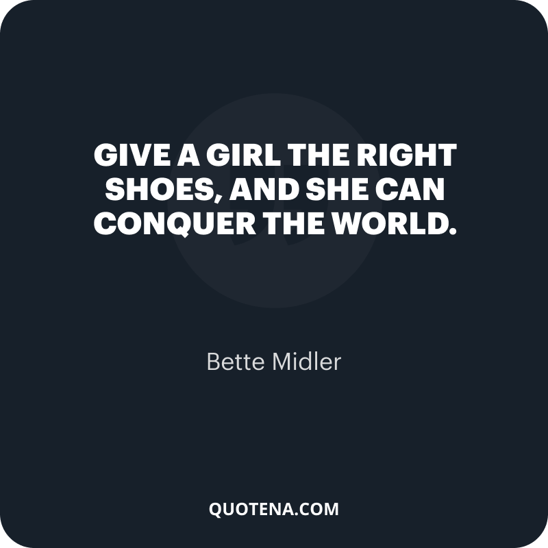 """""""Give a girl the right shoes, and she can conquer the world."""" – Bette Midler"""