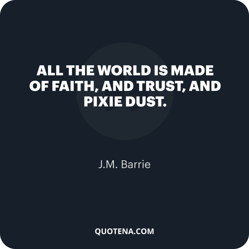"""""""All the world is made of faith, and trust, and pixie dust."""" – J.M. Barrie"""