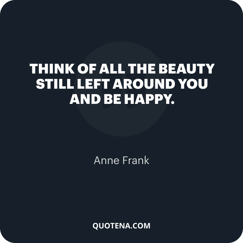 """""""Think of all the beauty still left around you and be happy."""" – Anne Frank"""