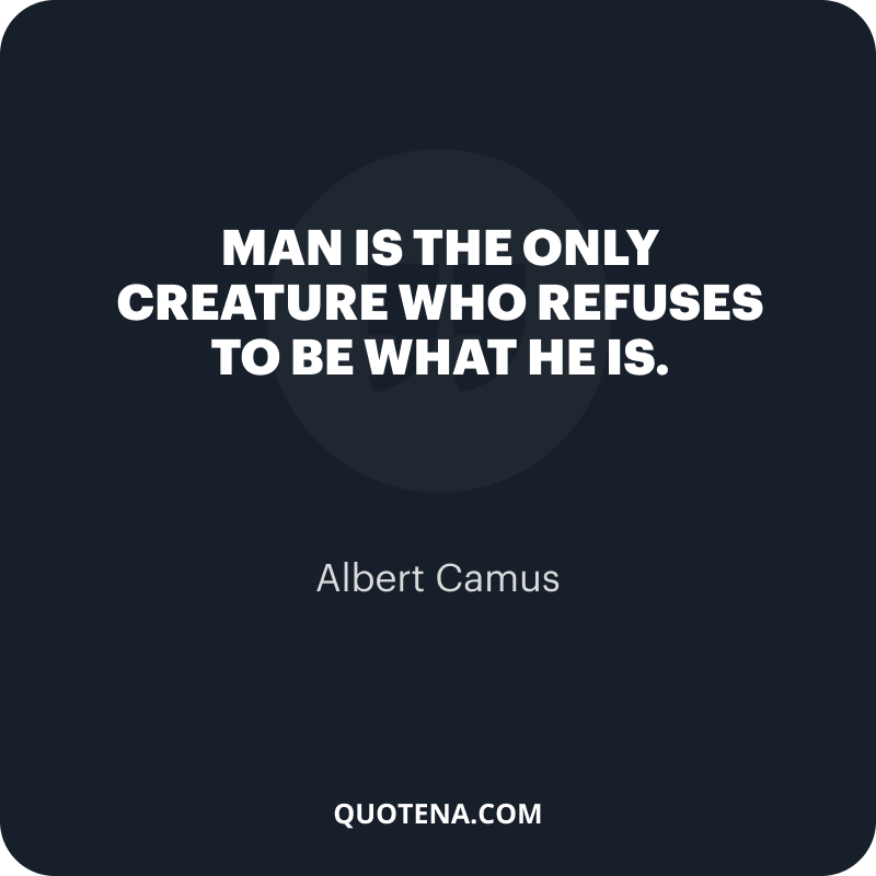 """""""Man is the only creature who refuses to be what he is."""" – Albert Camus"""