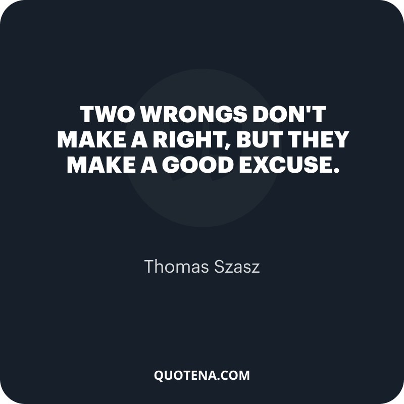 """""""Two wrongs don't make a right, but they make a good excuse."""" – Thomas Szasz"""