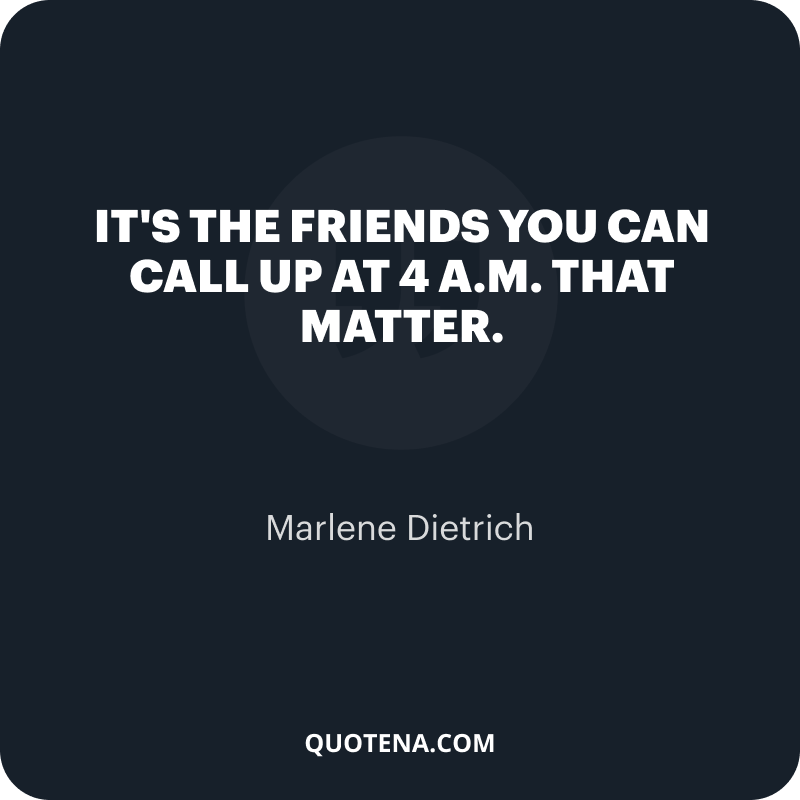 """""""It's the friends you can call up at 4 a.m. that matter."""" – Marlene Dietrich"""
