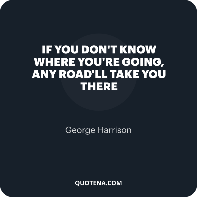"""""""If you don't know where you're going, any road'll take you there"""" – George Harrison"""