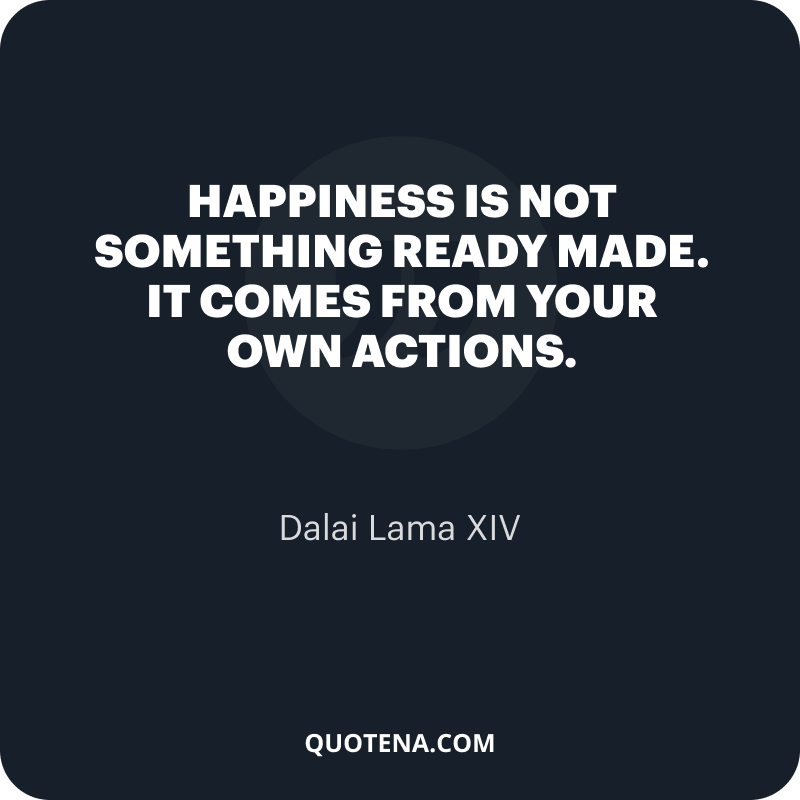 """""""Happiness is not something ready made. It comes from your own actions."""" – Dalai Lama XIV"""