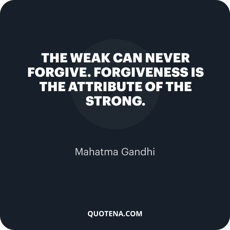 """""""The weak can never forgive. Forgiveness is the attribute of the strong."""" – Mahatma Gandhi"""
