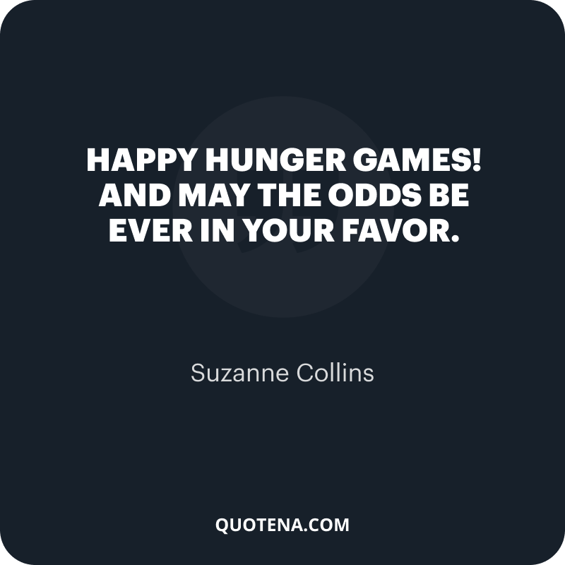 """""""Happy Hunger Games! And may the odds be ever in your favor."""" – Suzanne Collins"""