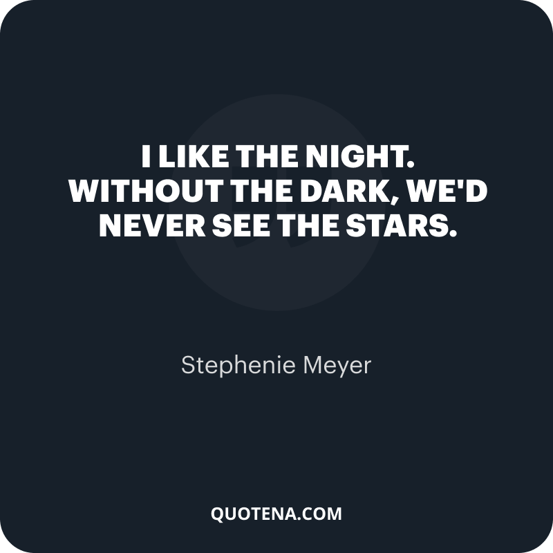 """""""I like the night. Without the dark, we'd never see the stars."""" – Stephenie Meyer"""