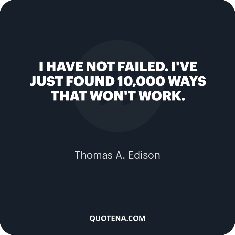 """""""I have not failed. I've just found 10,000 ways that won't work."""" – Thomas A. Edison"""