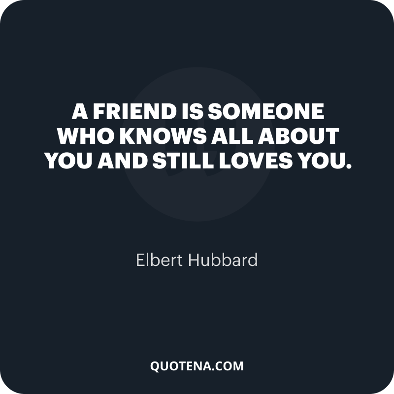 """""""A friend is someone who knows all about you and still loves you."""" – Elbert Hubbard"""