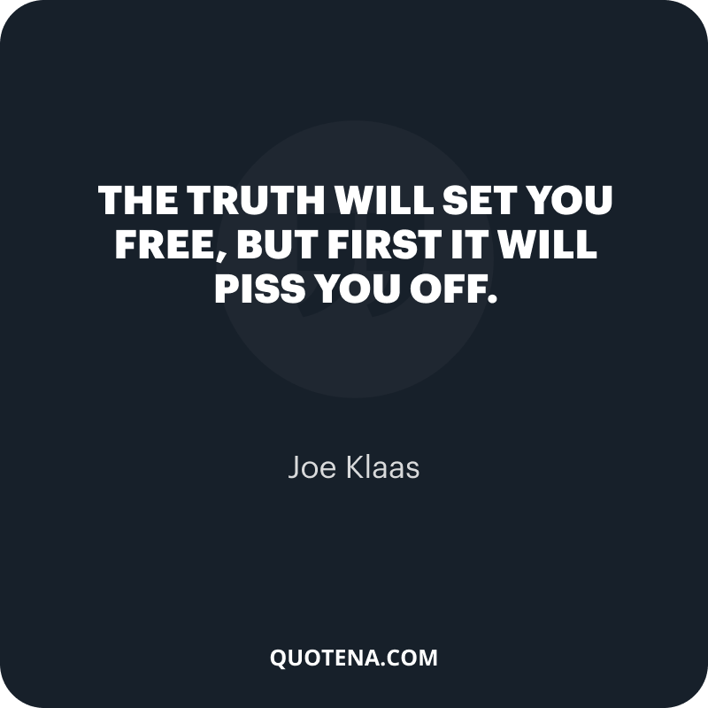 """""""The truth will set you free, but first it will piss you off."""" – Joe Klaas"""