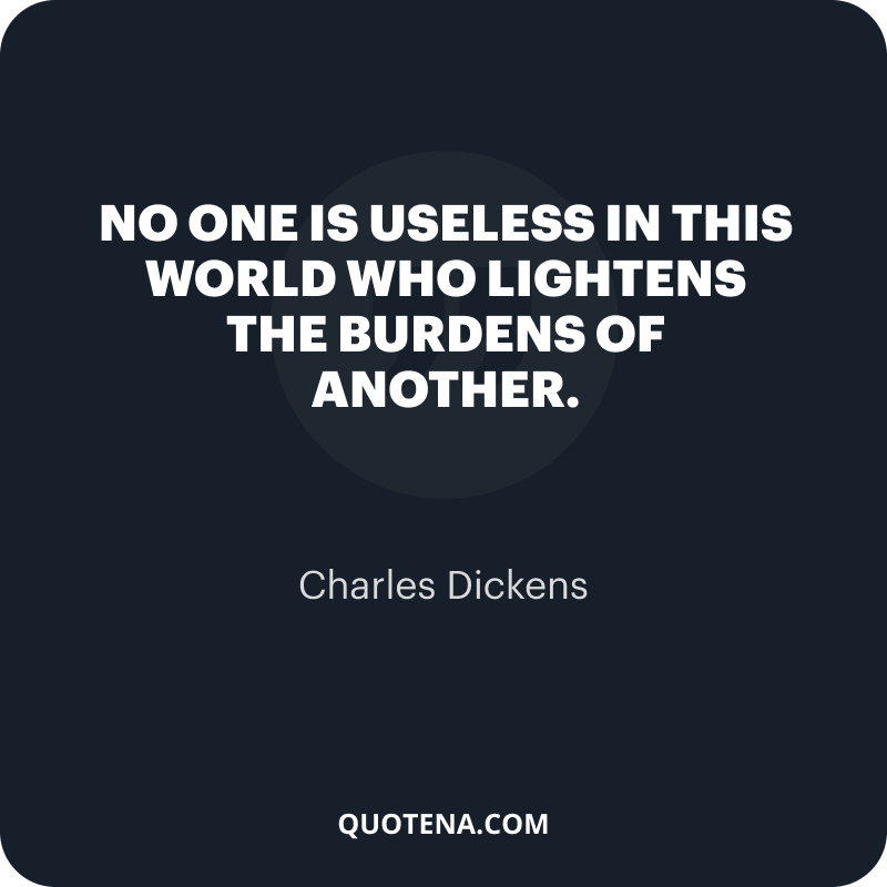 """""""No one is useless in this world who lightens the burdens of another."""" – Charles Dickens"""