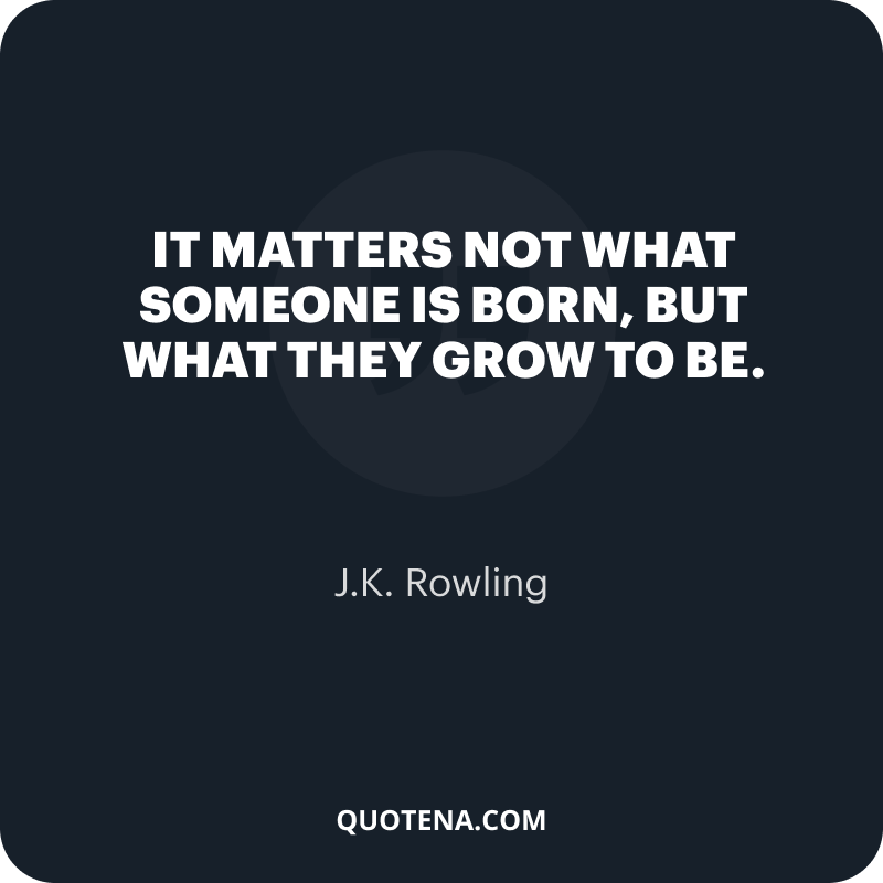 """""""It matters not what someone is born, but what they grow to be."""" – J.K. Rowling"""