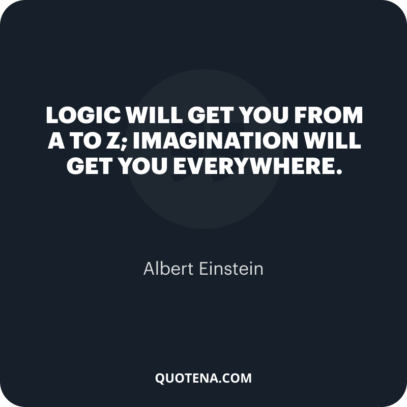 """""""Logic will get you from A to Z; imagination will get you everywhere."""" – Albert Einstein"""