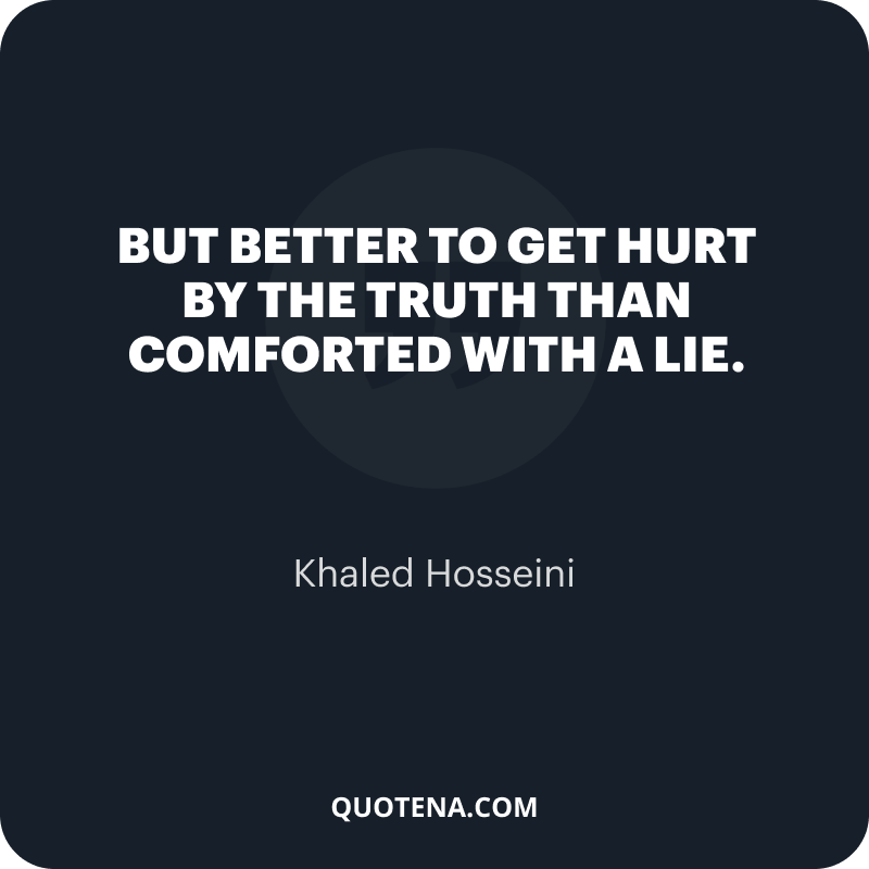 """""""But better to get hurt by the truth than comforted with a lie."""" – Khaled Hosseini"""