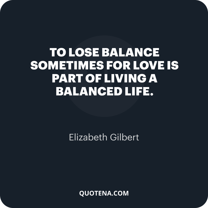 """""""To lose balance sometimes for love is part of living a balanced life."""" – Elizabeth Gilbert"""