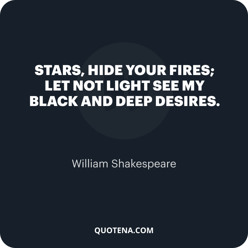 """""""Stars, hide your fires; Let not light see my black and deep desires."""" – William Shakespeare"""