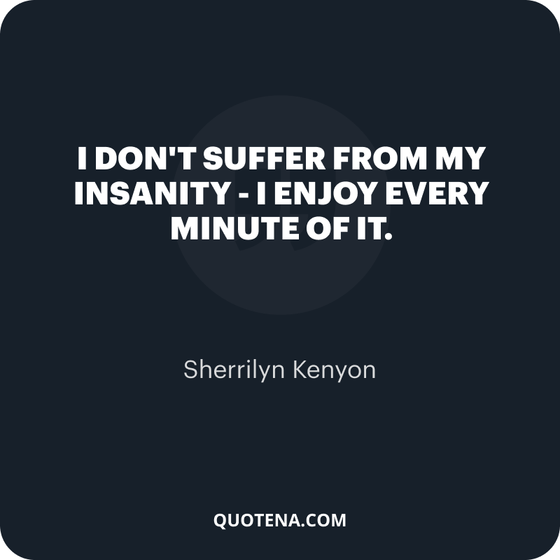 """""""I don't suffer from my insanity – I enjoy every minute of it."""" – Sherrilyn Kenyon"""