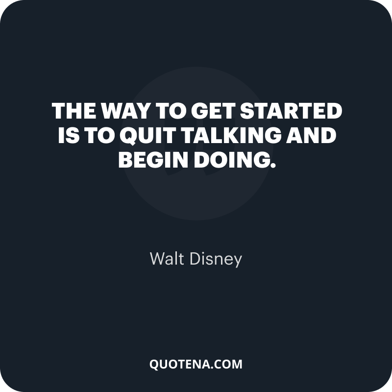 """""""The way to get started is to quit talking and begin doing. """" – Walt Disney"""