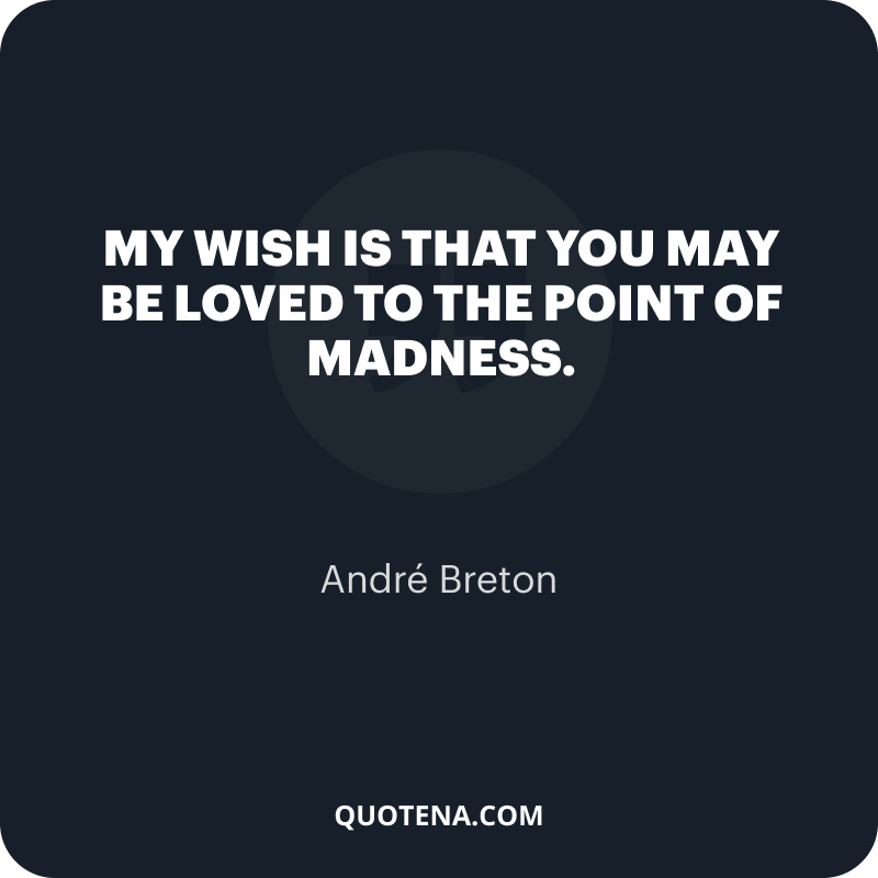 """""""My wish is that you may be loved to the point of madness."""" – André Breton"""