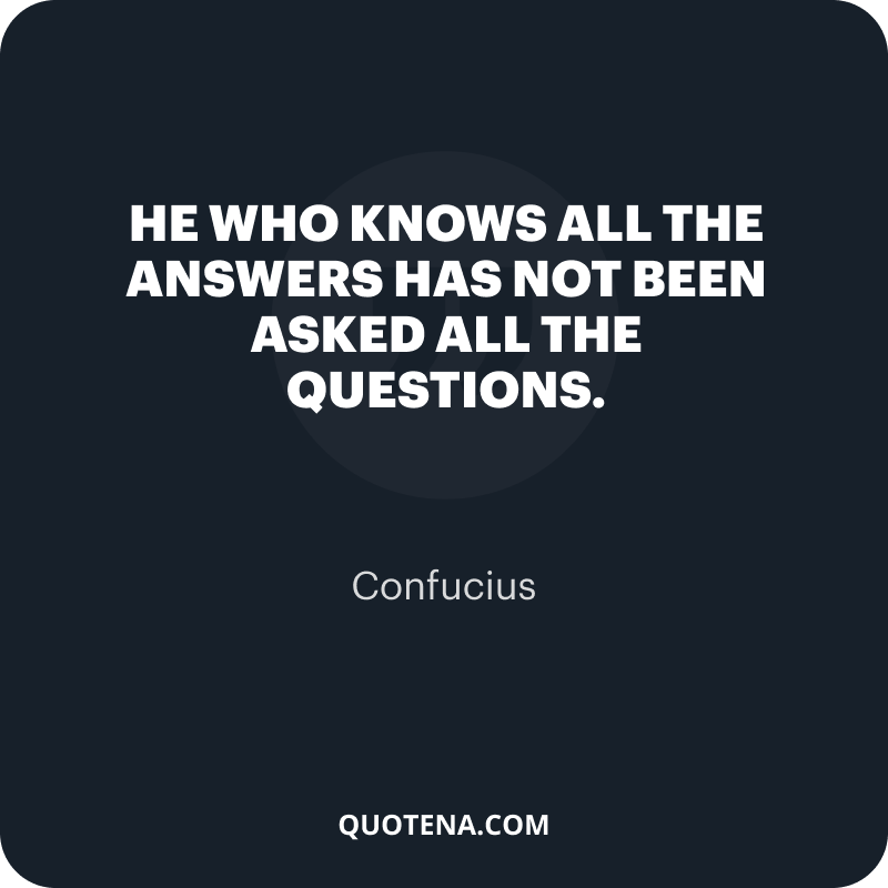 """""""He who knows all the answers has not been asked all the questions."""" – Confucius"""