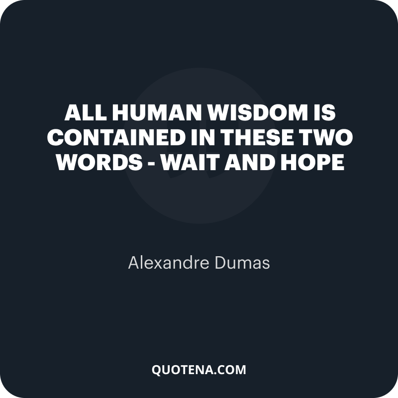 """""""All human wisdom is contained in these two words – Wait and Hope"""" – Alexandre Dumas"""