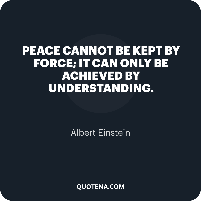"""""""Peace cannot be kept by force; it can only be achieved by understanding."""" – Albert Einstein"""
