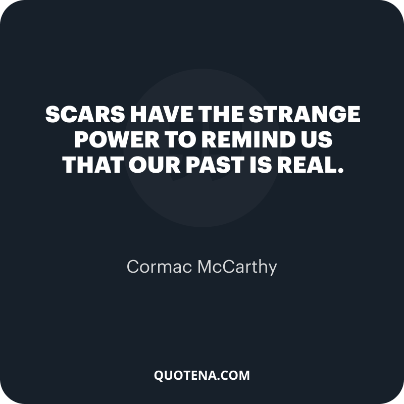 """""""Scars have the strange power to remind us that our past is real."""" – Cormac McCarthy"""