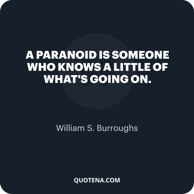 """""""A paranoid is someone who knows a little of what's going on. """" – William S. Burroughs"""