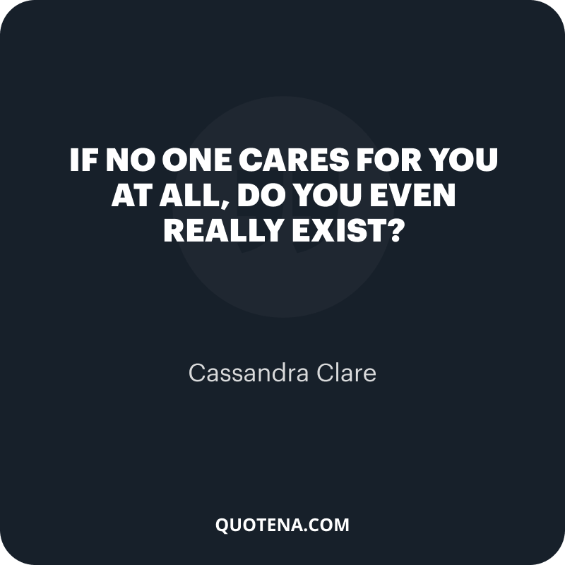 """""""If no one cares for you at all, do you even really exist?"""" – Cassandra Clare"""