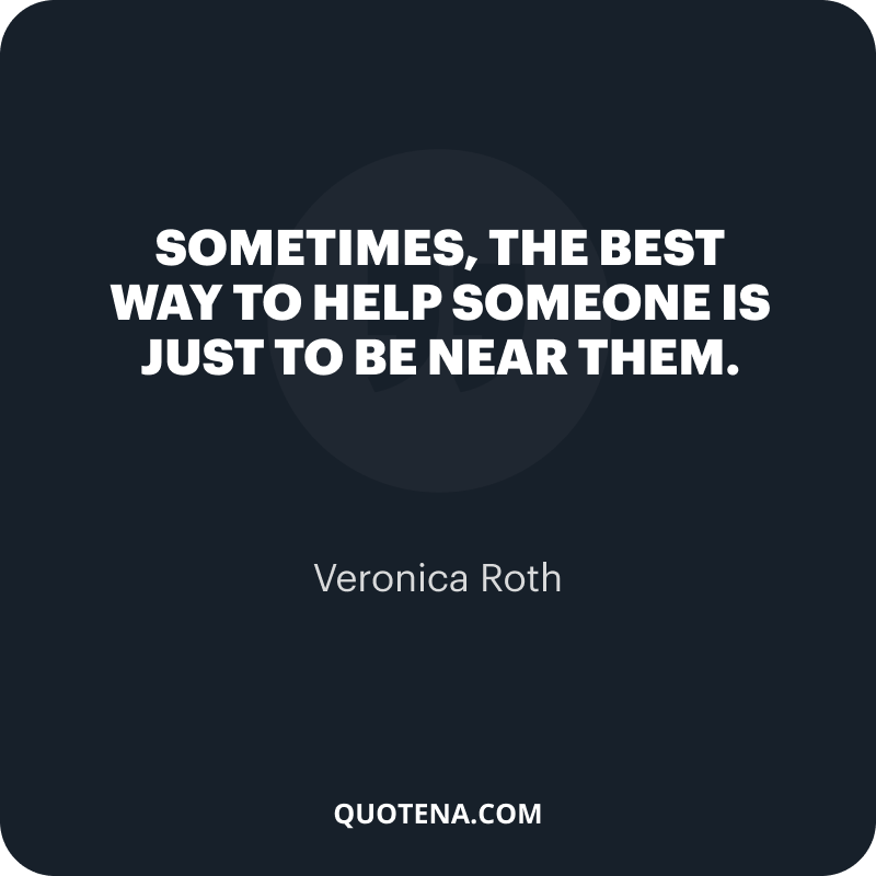 """""""Sometimes, the best way to help someone is just to be near them."""" – Veronica Roth"""