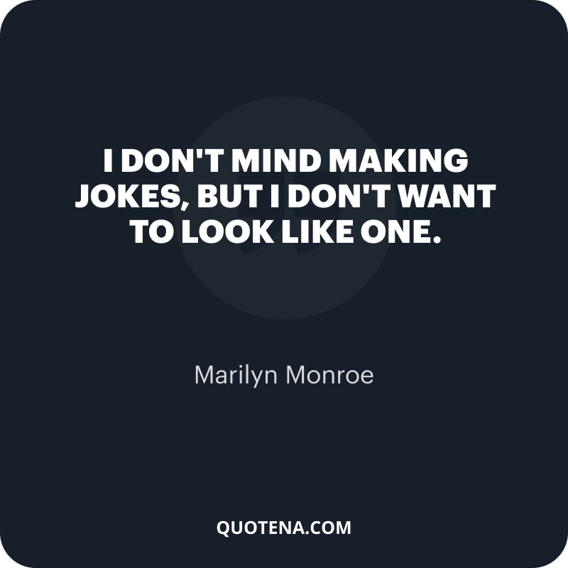 """""""I don't mind making jokes, but I don't want to look like one."""" – Marilyn Monroe"""